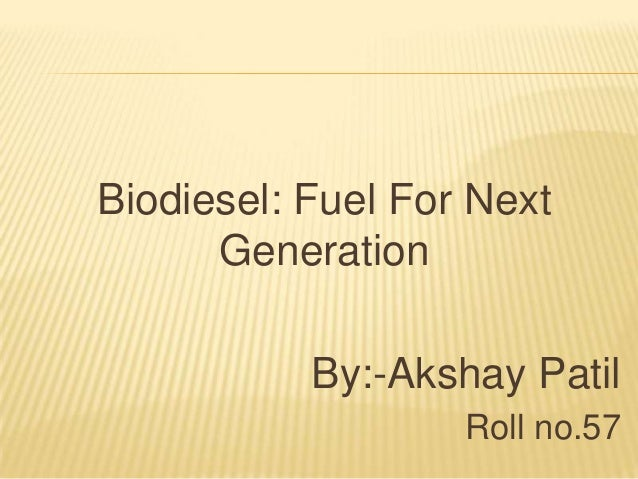 Biodiesel: Fuel For Next Generation By:-Akshay Patil Roll no.57