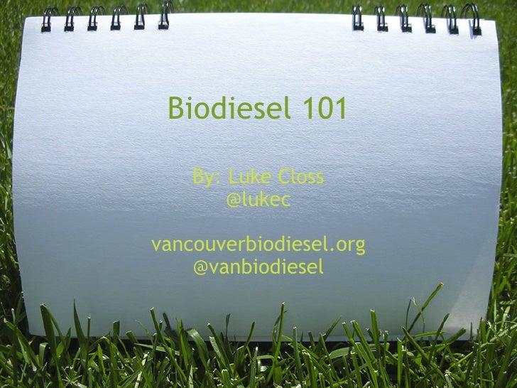 Biodiesel 101    By: Luke Closs        @lukecvancouverbiodiesel.org    @vanbiodiesel