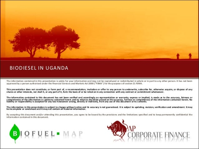 BIODIESEL IN UGANDAThe information contained in this presentation is solely for your information and may not be reproduced...
