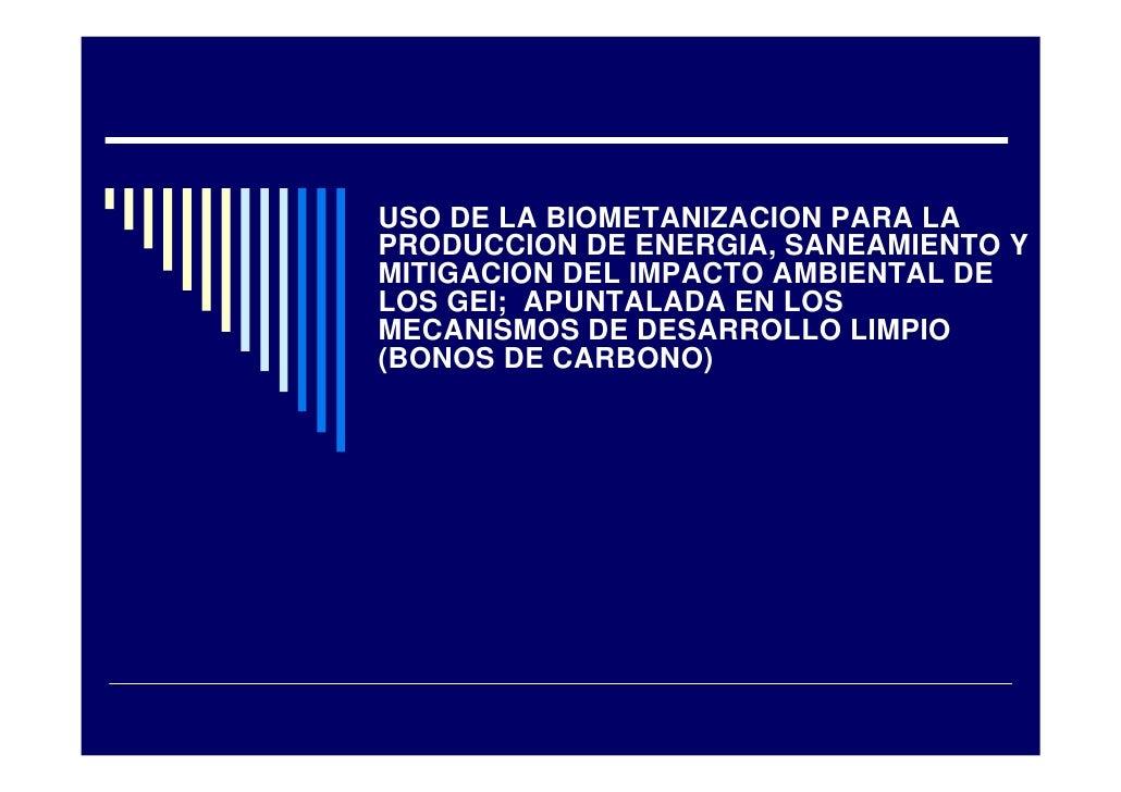 USO DE LA BIOMETANIZACION PARA LA PRODUCCION DE ENERGIA, SANEAMIENTO Y MITIGACION DEL IMPACTO AMBIENTAL DE LOS GEI; APUNTA...