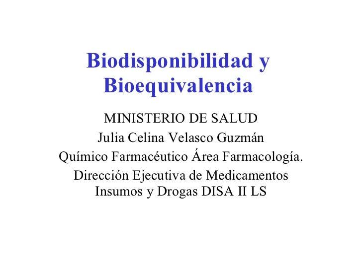Biodisponibilidad y Bioequivalencia MINISTERIO DE SALUD Julia Celina Velasco Guzmán Químico Farmacéutico Área Farmacología...