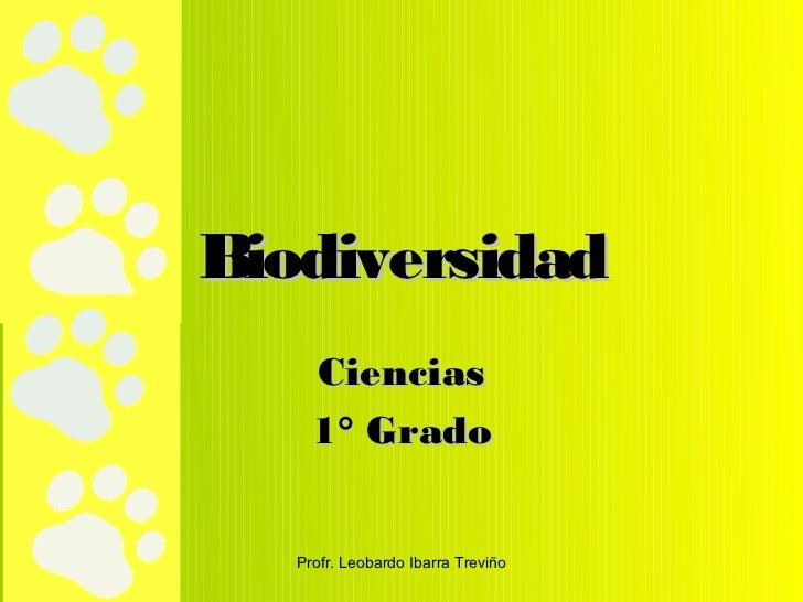 Biodiversidad     Ciencias     1° Grado   Profr. Leobardo Ibarra Treviño