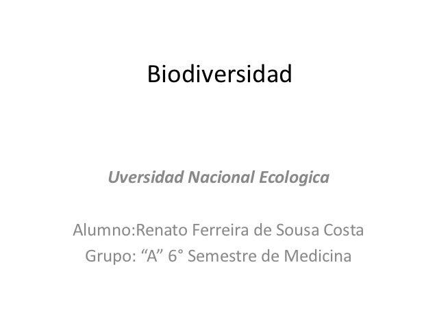 "Biodiversidad    Uversidad Nacional EcologicaAlumno:Renato Ferreira de Sousa Costa Grupo: ""A"" 6° Semestre de Medicina"