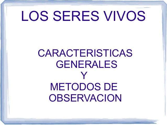 LOS SERES VIVOS CARACTERISTICAS GENERALES Y METODOS DE OBSERVACION