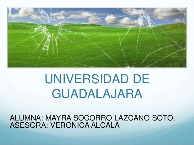 UNIVERSIDAD DEGUADALAJARAALUMNA: MAYRA SOCORRO LAZCANO SOTO.ASESORA: VERONICA ALCALA