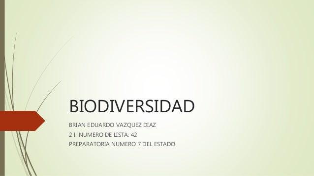BIODIVERSIDAD BRIAN EDUARDO VAZQUEZ DIAZ 2 I NUMERO DE LISTA: 42 PREPARATORIA NUMERO 7 DEL ESTADO