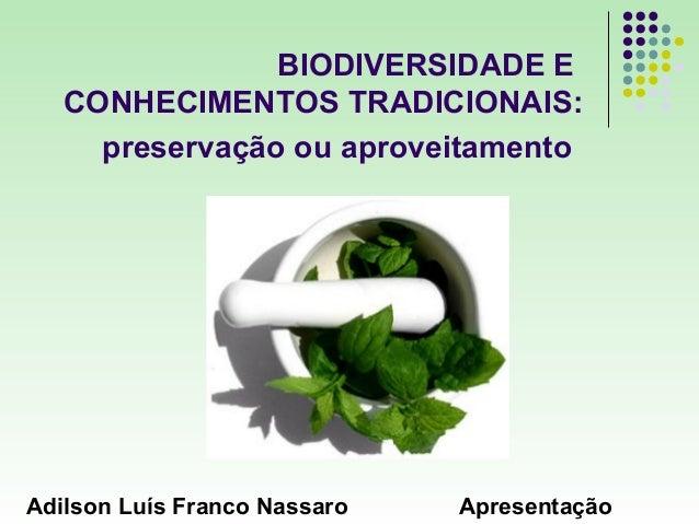 BIODIVERSIDADE E   CONHECIMENTOS TRADICIONAIS:     preservação ou aproveitamentoAdilson Luís Franco Nassaro   Apresentação