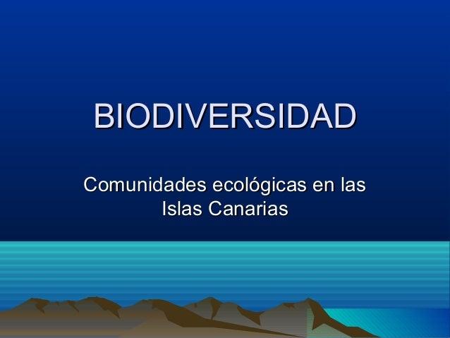 BIODIVERSIDADBIODIVERSIDAD Comunidades ecológicas en lasComunidades ecológicas en las Islas CanariasIslas Canarias