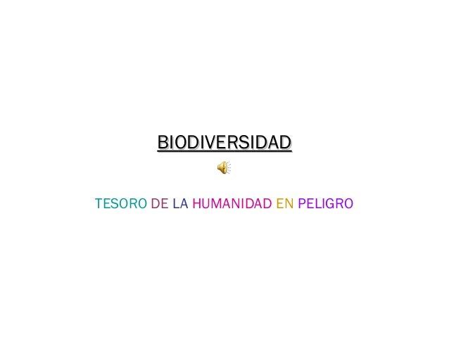 BIODIVERSIDADBIODIVERSIDAD TESORO DE LA HUMANIDAD EN PELIGRO