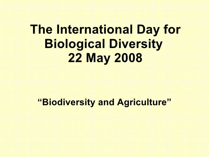 "The International Day for Biological Diversity  22 May 2008 "" Biodiversity and Agriculture """