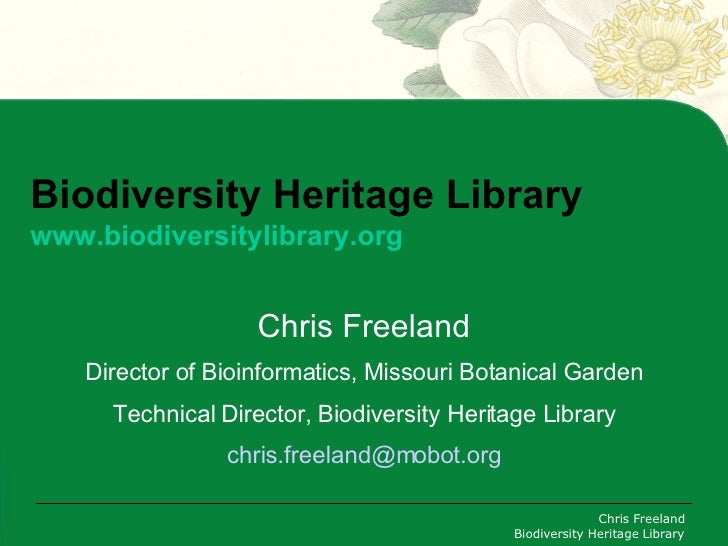 Biodiversity Heritage Library www.biodiversitylibrary.org Chris Freeland Director of Bioinformatics, Missouri Botanical Ga...