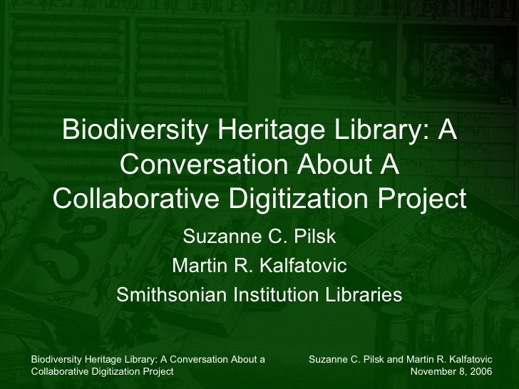 Biodiversity Heritage Library: A Conversation About A Collaborative Digitization Project Suzanne C. Pilsk Martin R. Kalfat...