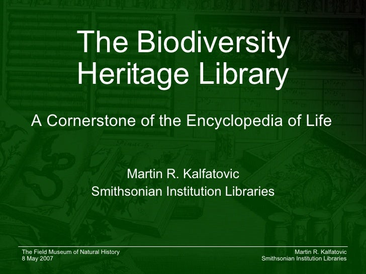 The Biodiversity Heritage Library Martin R. Kalfatovic Smithsonian Institution Libraries A Cornerstone of the Encyclopedia...