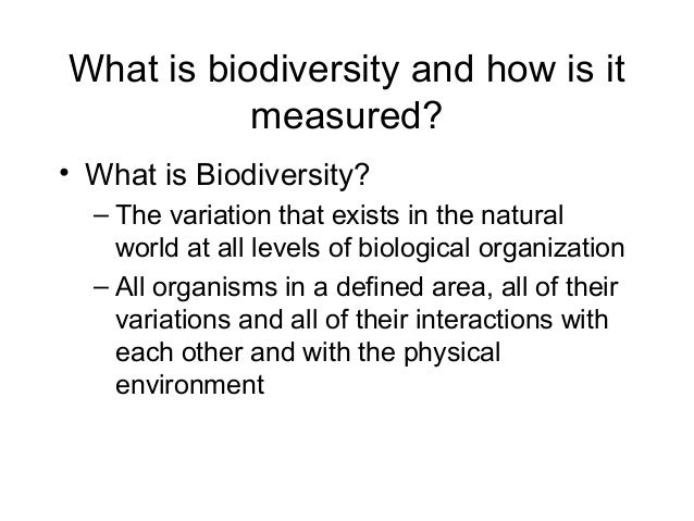 What is biodiversity and how is it measured? • What is Biodiversity? – The variation that exists in the natural world at a...