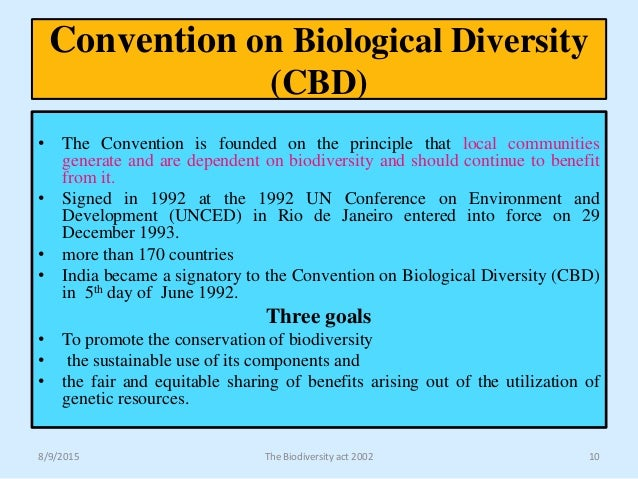 convention on biological diversity The convention was opened for signature on 5 june 1992 at the united nations conference on environment and development (the rio earth summit) it remained open for signature until 4 june 1993, by which time it had received 168 signatures.