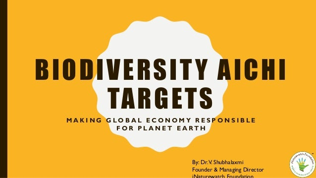 BIODIVERSITY AICHI TARGETS M A K I N G G L O B A L E C O N O M Y R E S P O N S I B L E F O R P L A N E T E A RT H By: Dr.V...