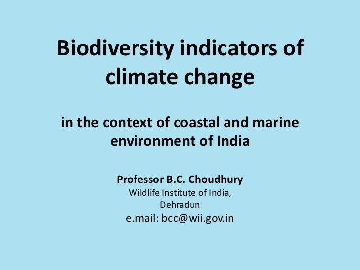 Biodiversity indicators of climate changein the context of coastal and marine environment of IndiaProfessor B.C. Choudhury...