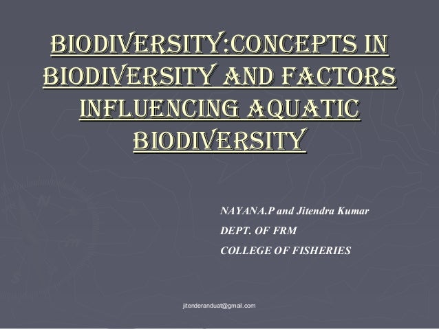 BIODIVERSITY:CONCEPTS IN BIODIVERSITY AND FACTORS INFLUENCING AQUATIC BIODIVERSITY NAYANA.P and Jitendra Kumar DEPT. OF FR...