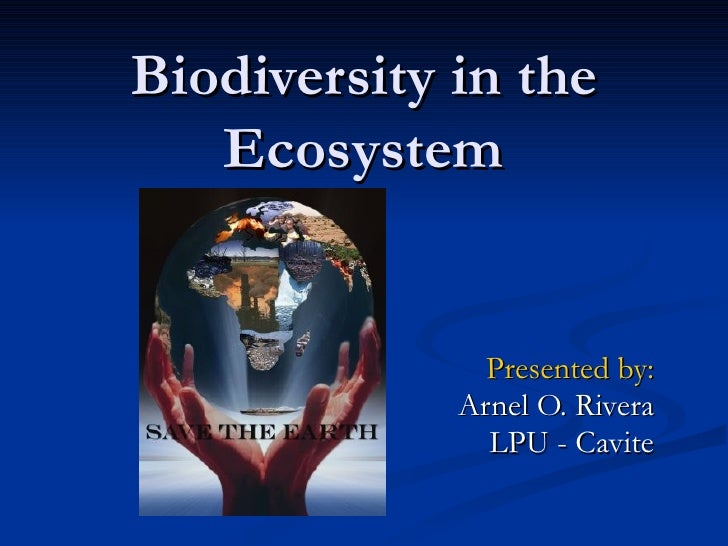 Biodiversity in the Ecosystem Presented by: Arnel O. Rivera LPU - Cavite