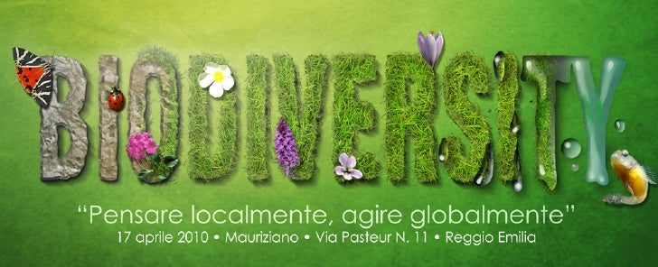"""BIODIVERSITY• Mauriziano • Reggio Emilia • 17 Aprile 2010        Pensare localmente, agire globalmente""""        No, non è u..."""