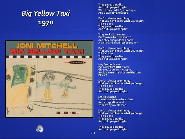 Big Yellow TaxiBig Yellow Taxi 19701970 They paved paradiseThey paved paradise And put up a parking lotAnd put up a parkin...