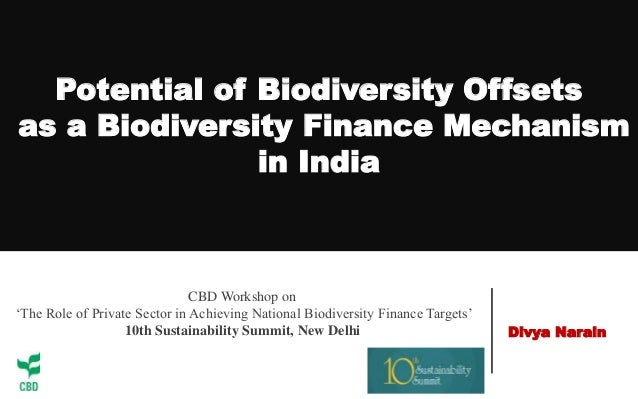Potential of Biodiversity Offsets as a Biodiversity Finance Mechanism in India Divya Narain CBD Workshop on 'The Role of P...