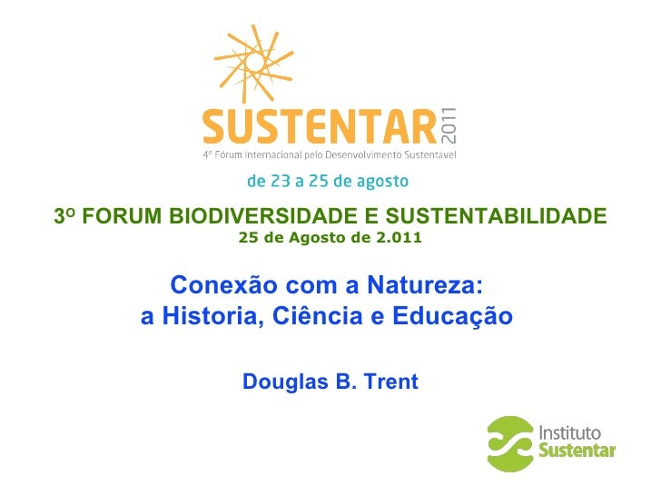 3 O   FO R UM BIODIVERSIDADE E SUSTENTABILIDADE 25 de  Agosto  de 2.011 Conexão com a Natureza:  a Historia, Ciência e Edu...