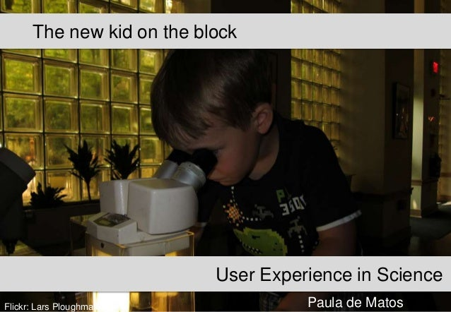 The new kid on the block  User Experience in Science Flickr: Lars Ploughmann  Paula de Matos