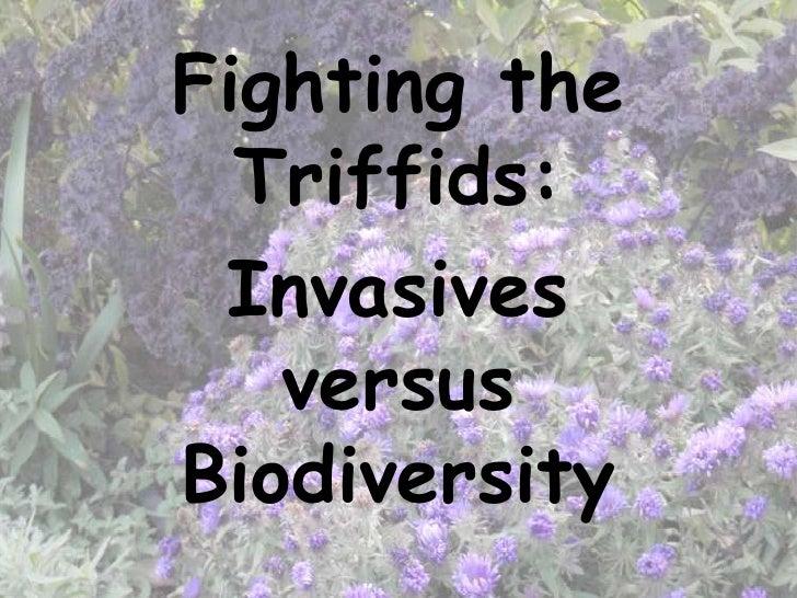 Fighting the  Triffids: Invasives   versusBiodiversity
