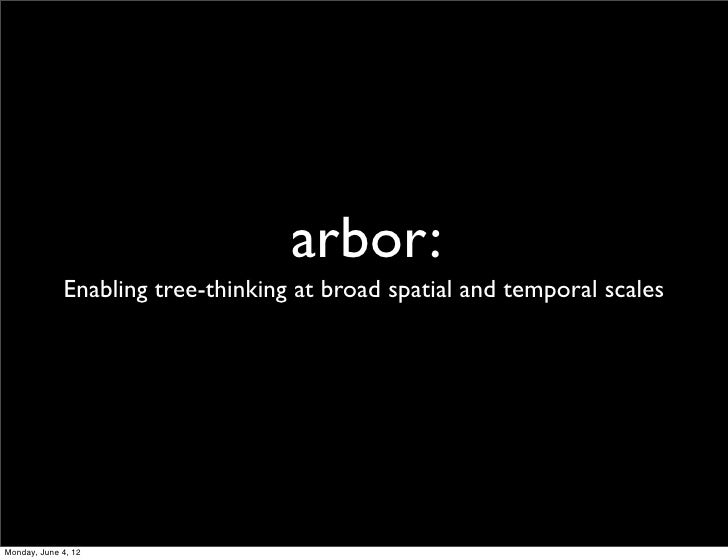 arbor:             Enabling tree-thinking at broad spatial and temporal scalesMonday, June 4, 12