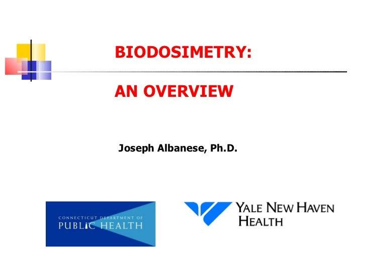 BIODOSIMETRY: AN OVERVIEW Joseph Albanese, Ph.D.