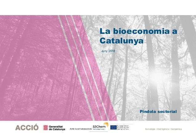 Estratègia i Intel·ligència CompetitivaAmb la col·laboració de: Juny 2018 Píndola sectorial La bioeconomia a Catalunya