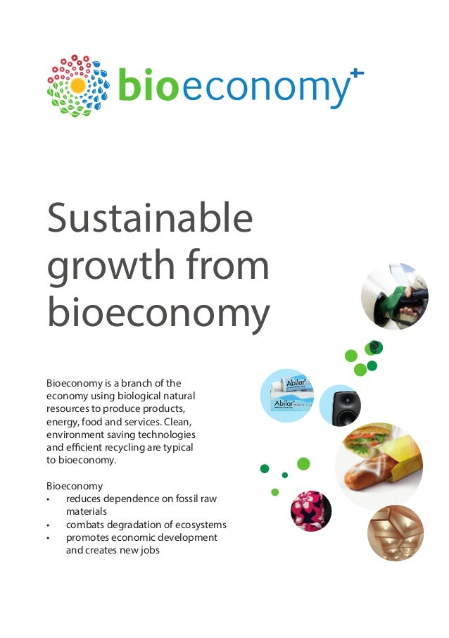 Sustainable growth from bioeconomy Bioeconomy is a branch of the economy using biological natural resources to produce pro...