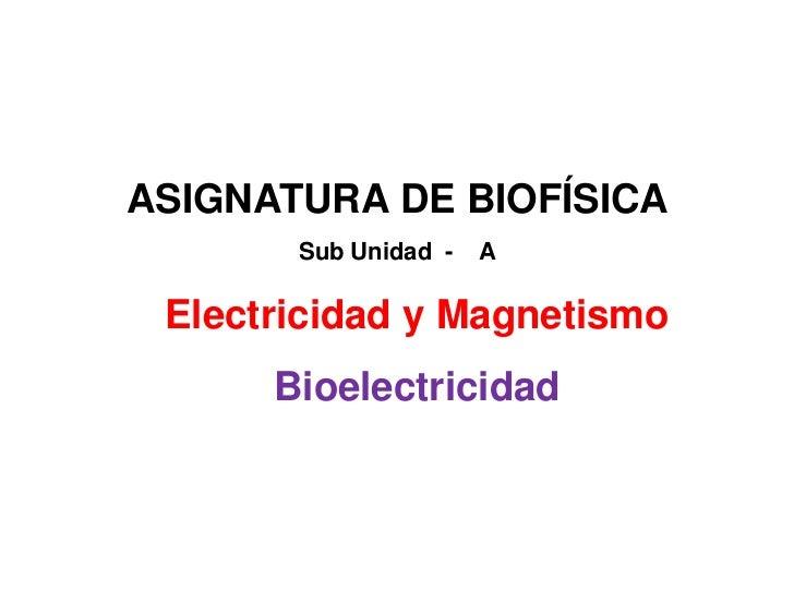 ASIGNATURA DE BIOFÍSICA       Sub Unidad -   A Electricidad y Magnetismo      Bioelectricidad