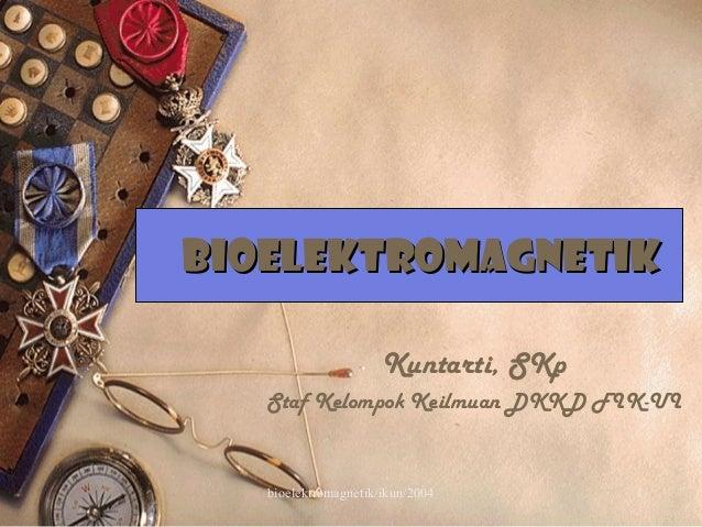 bioelektromagnetik/ikun/2004 1 BIOELEKTROMAGNETIKBIOELEKTROMAGNETIK Kuntarti, SKp Staf Kelompok Keilmuan DKKD FIK-UI