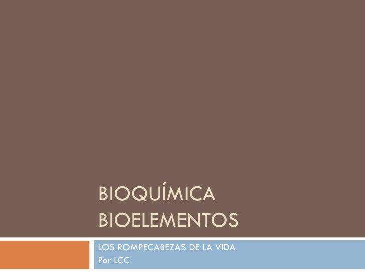 BIOQUÍMICA BIOELEMENTOS LOS ROMPECABEZAS DE LA VIDA Por LCC