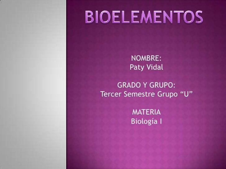 """BIOELEMENTOS<br />NOMBRE:<br />Paty Vidal<br />GRADO Y GRUPO:<br />Tercer Semestre Grupo """"U""""<br />MATERIA<br />Biología I<..."""