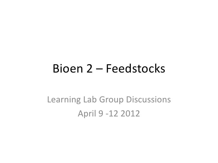 Bioen 2 – FeedstocksLearning Lab Group Discussions       April 9 -12 2012