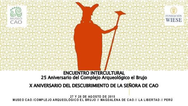 27 Y 28 DE AGOSTO DE 2015 MUSEO CAO /COMPLEJO ARQUEOLÓGICO EL BRUJO // MAGDALENA DE CAO // LA LIBERTAD // PERÚ ENCUENTRO I...