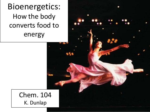 Bioenergetics: How the body converts food to energy Chem. 104 K. Dunlap