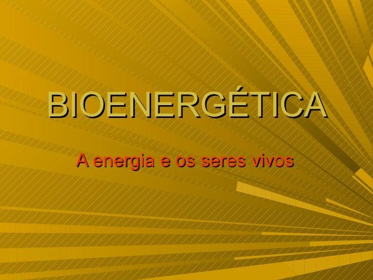 BIOENERGÉTICA A energia e os seres vivos