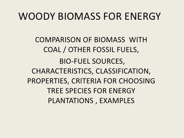 WOODY BIOMASS FOR ENERGY   COMPARISON OF BIOMASS WITH     COAL / OTHER FOSSIL FUELS,         BIO-FUEL SOURCES,  CHARACTERI...