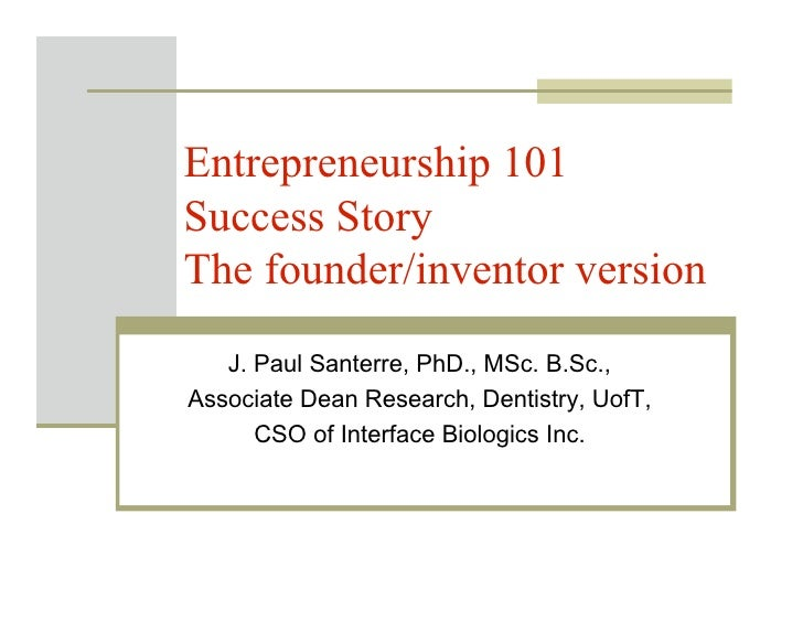 Entrepreneurship 101 Success Story The founder/inventor version    J. Paul Santerre, PhD., MSc. B.Sc., Associate Dean Rese...