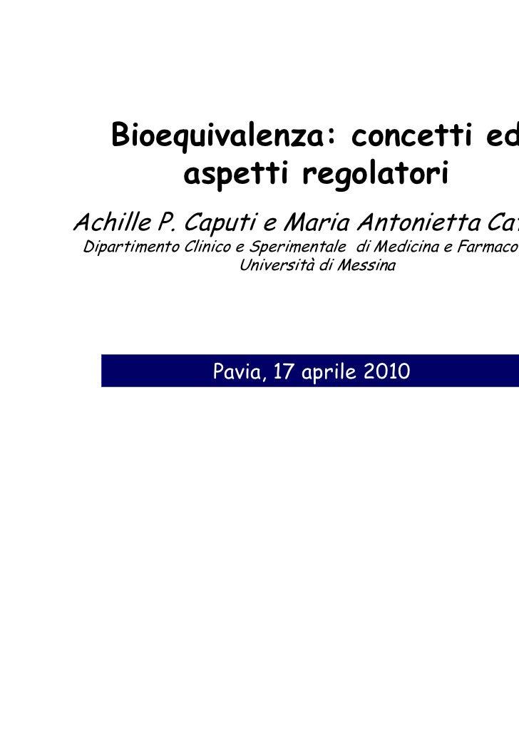 Bioequivalenza: concetti ed        aspetti regolatoriAchille P. Caputi e Maria Antonietta CataniaDipartimento Clinico e Sp...