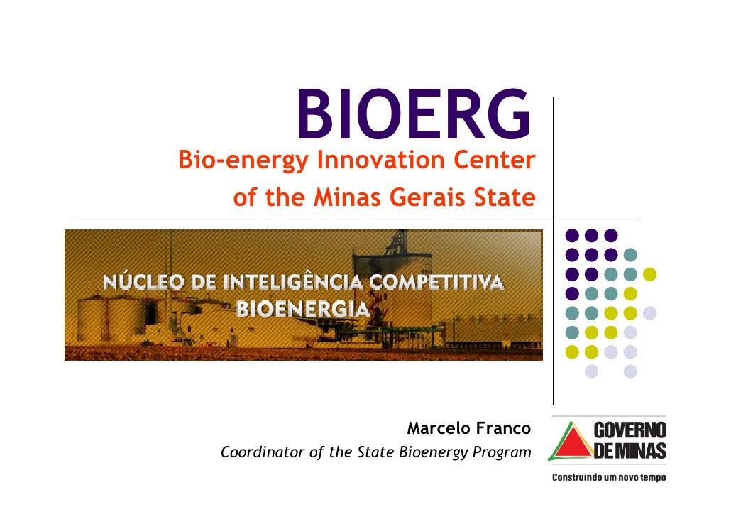 BIOERG Bio-energy Innovation Center     of the Minas Gerais State                                 Marcelo Franco    Coordi...