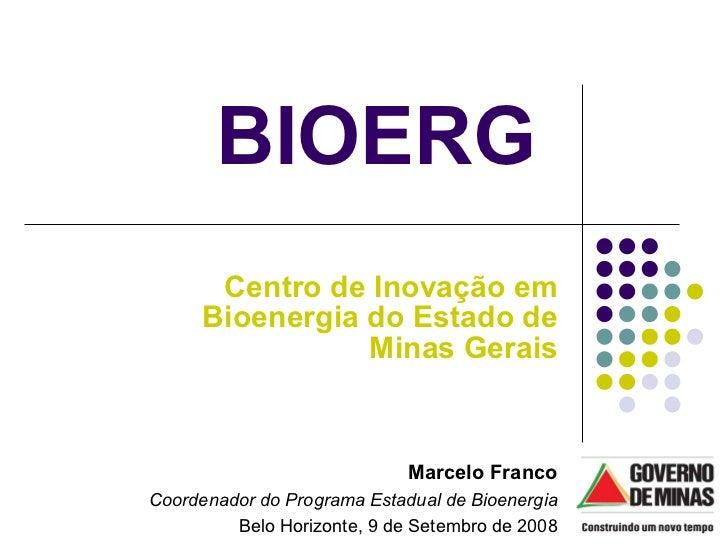 Centro de Inovação em Bioenergia do Estado de Minas Gerais BIOERG  Marcelo Franco Coordenador do Programa Estadual de Bioe...