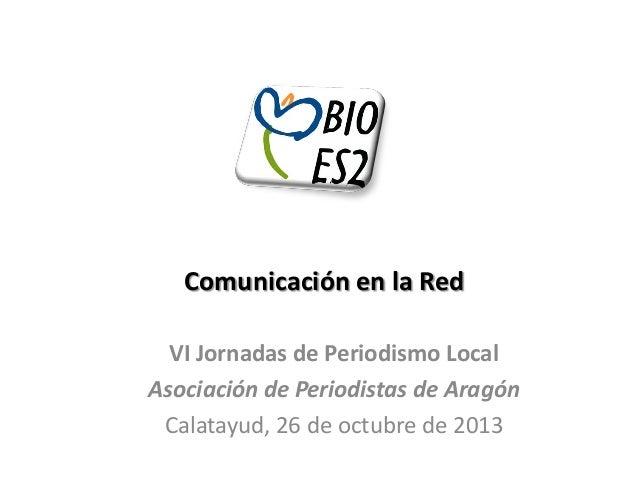 Comunicación en la Red VI Jornadas de Periodismo Local Asociación de Periodistas de Aragón Calatayud, 26 de octubre de 201...