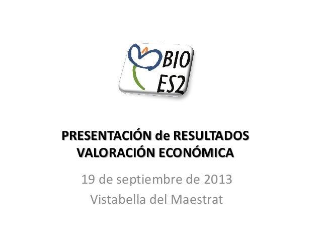 PRESENTACIÓN de RESULTADOS VALORACIÓN ECONÓMICA 19 de septiembre de 2013 Vistabella del Maestrat