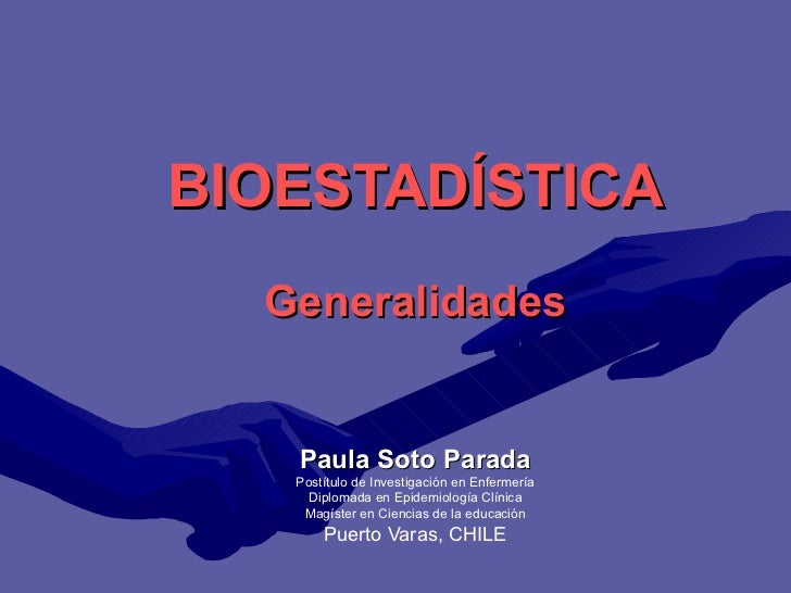 BIOESTADÍSTICA Generalidades Paula Soto Parada Postítulo de Investigación en Enfermería Diplomada en Epidemiología Clínica...