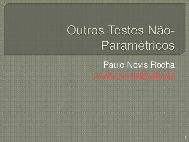 Outros Testes Não-Paramétricos<br />Paulo Novis Rocha<br />paulonrocha@ufba.br<br />1<br />